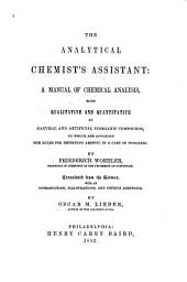 The analytical chemist's assistant: a manual of chemical analysis, both qualitative and quantitative of natural and artificial inorganic compounds, to which are appended the rules for detecting arsenic in a case of poisoning