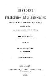 Histoire de la persécution révolutionnaire dans le département du Doubs, de 1789 à 1801: D'après les documents originaux inédits. ¬La terreur, Volume5