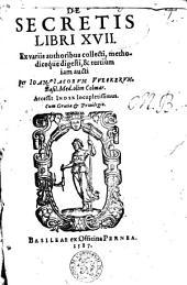 De secretis libri XVII. Ex variis authoribus collecti, methodice que digesti ...