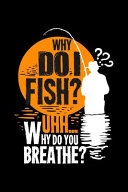 Why Do I Fish? Uhh... Why Do You Breath?
