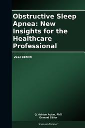Obstructive Sleep Apnea: New Insights for the Healthcare Professional: 2013 Edition