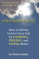 Find Happiness  How to Fill the Void in Your Life  by Looking  Feeling  and Living Better PDF