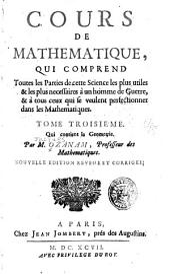 Cours de mathematique: qui comprend toutes les parties les plus utiles & les plus necessaires à un homme de guerre, & à tous ceux qui se veulent perfectionner dans cette science ...