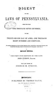 A Digest of the Laws of Pennsylvania: From the Year One Thousand Seven Hundred to the Twenty-second Day of April, One Thousand Eight Hundred and Forty-six