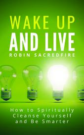 Wake Up & Live: How to Spiritually Cleanse Yourself and Be Smarter