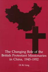 The Changing Role Of The British Protestant Missionaries In China 1945 1952 Book PDF