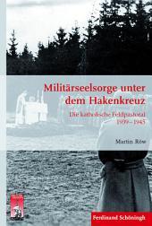 Militärseelsorge unter dem Hakenkreuz: Die katholische Feldpastoral 1939 - 1945