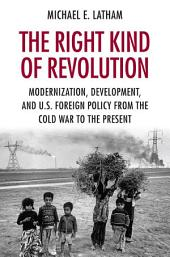 The Right Kind of Revolution: Modernization, Development, and U.S. Foreign Policy from the Cold War to the Present