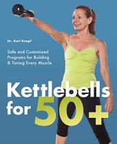 Kettlebells for 50+: Safe and Customized Programs for Building and Toning Every Muscle