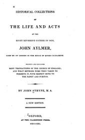 Historical Collections of the Life and Acts of John Aylmer: Wherein are Explained Many Transactions of the Church of England; and what Methods Were Then Taken to Preserve It, with Respect Both to the Papist and Puritan