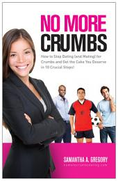 No More Crumbs: How to Stop Dating (and Mating) for Crumbs and Get the Cake You Deserve in 10 Crucial Steps!