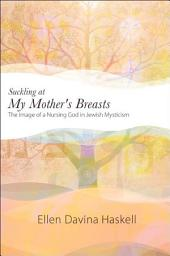 Suckling at My Mother's Breasts: The Image of a Nursing God in Jewish Mysticism