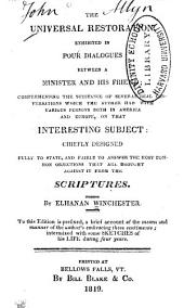 The Universal Restoration: Exhibited in Four Dialogues Between a Minister and His Friend ; Comprehending the Substance of Several Real Conversations which the Author Had with Various Persons Both in America and Europe on that Interesting Subject. Chiefly Designed Fully to State , and Fairly to Answer the Most Common Objections that are Brought Against it from the Scriptures