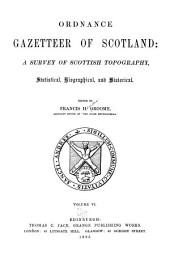 Ordnance Gazetteer of Scotland: A Survey of Scottish Topography, Statistical, Biographical, and Historical, Volume 6