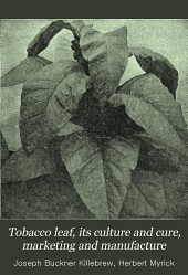 Tobacco Leaf, Its Culture and Cure, Marketing and Manufacture: A Practical Handbook on the Most Approved Methods in Growing, Harvesting, Curing, Packing and Selling Tobacco, Also of Tobacco Manufacture