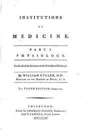Institutions of Medicine: Part I. Physiology. For the Use of the Students in the University of Edinburgh. By William Cullen, M.D. ...