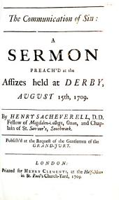 The Communication of Sin: A Sermon Preach'd at the Assizes Held at Derby, August 15th, 1709