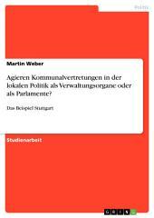 Agieren Kommunalvertretungen in der lokalen Politik als Verwaltungsorgane oder als Parlamente?: Das Beispiel Stuttgart