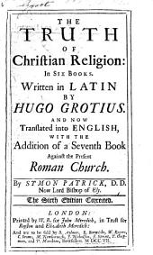 The Truth of the Christian Religion; in six books. Translated ... with the addition of a seventh book, by S. Patrick