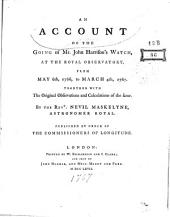 An Account of the Going of Mr. John Harrison⿿s Watch, at the Royal Observatory, from May 6th, 1766, to March 4th, 1767. Together with the Original Observations and Calculations of the Same. By the Rev.d Nevil Maskelyne, Astronomer Royal. Published by Order of the Commissioners of Longitude