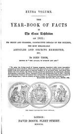 The Year-book of Facts in the Great Exhibition of 1851: Its Origin and Progress, Constructive Details of the Building, the Most Remarkable Articles and Objects Exhibited, Etc