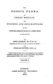 The Fossil Flora of Great Britain: Or, Figures and Descriptions of the Vegetable Remains Found in a Fossil State in this Country, Volume 1