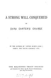 A strong will conquered, or Sara Carter's charge. By the author of 'Little Ruby's curl'.