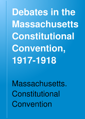 Debates in the Massachusetts Constitutional Convention, 1917-1918 ...