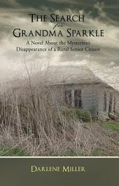 The Search for Grandma Sparkle: A novel About the Mysterious Disappearance of a Rural Senior Citizen
