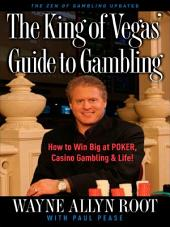 The King of Vegas' Guide to Gambling: How to Win Big at POKER, Casino Gambling & Life! The Zen of Gambling updated