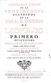 Admirables Effectos de la providencia sucedidos en la vida, e imperio de Leopoldo primero ... nueva impression. Corr. y augm. asta la muerte del Emperador arrivada en el Ano de 1705