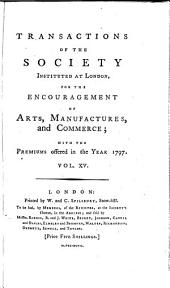 Transactions of the Society Instituted at London for the Encouragement of Arts, Manufactures, and Commerce: Volume 15