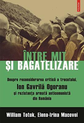 ntre mit   i bagatelizare  Despre reconsiderarea critic   a trecutului  Ion Gavril   Ogoranu   i rezisten  a armat   anticomunist   din Rom  nia PDF
