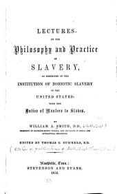Lectures on the Philosophy and Practice of Slavery: As Exhibited in the Institution of Domestic Slavery in the United States; with the Duties of Masters to Slaves. Edited by Thomas O. Summers