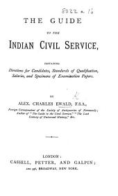 The Guide to the Indian Civil Service, Containing Directions for Candidates, Standards of Qualification, Salaries, and Specimens of Examination Papers