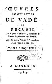Oeuvres complettes: ou recueil des Opéra-Comiques, Parodies & Pieces fugitives de cet Auteur : Avec les Airs, Rondes & Vaudevilles, Volume5