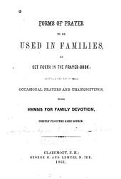 Forms of prayer to be used in families, as set forth in the prayer-book: to which are added some occasional prayers and thanksgivings, with hymns for family devotion, chiefly from the same source
