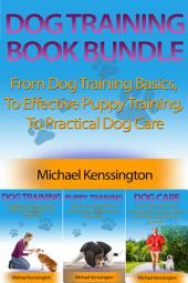 Dog Training Book Bundle: From Dog Training Basics, To Effective Puppy Training, To Practical Dog Care