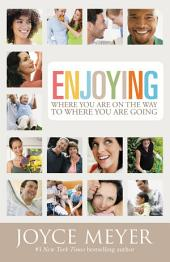 Enjoying Where You Are on the Way to Where You Are Going: Learning How to Live a Joyful Spirit-Led Life