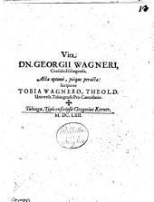 Vita Dn. Georgii Wagneri, Consulis Esslingensis, Acta optime, pieque peracta Scriptore Tobia Wagnero, Theol. D. Universit. Tubingensis Pro-Cancellario
