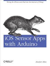 iOS Sensor Apps with Arduino: Wiring the iPhone and iPad into the Internet of Things