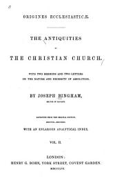 Origines Ecclesiasticæ: The Antiquities of the Christian Church. With Two Sermons and Two Letters on the Nature and Necessity of Absolution, Volume 2