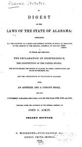 A Digest of the Laws of the State of Alabama: Containing All the Statutes of a Public and General Nature, in Force at the Close of the Session of the General Assembly, in January, 1833 : to which are Prefixed the Declaration of Independence ... with an Appendix, and a Copious Index, and Also a Supplement Containing the Public Acts for the Years 1833, 1834 and 1835
