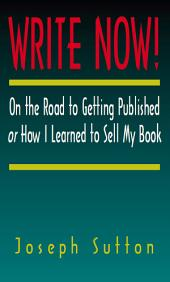 Write Now!: On the Road to Getting Published Or How I Learned to Sell My Book