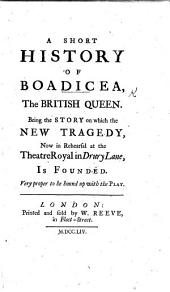 A Short History of Boadicea, the British Queen. Being the story on which the new tragedy [by Richard Glover], now in rehearsal at the Theatre Royal in Drury Lane, is founded, etc