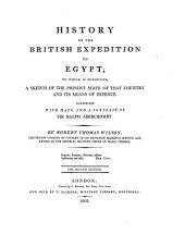 History of the British Expedition to Egypt: To which is Subjoined, a Sketch of the Present State of that Country and Its Means of Defence. Illus. with Maps, and a Port. of Sir Ralph Abercromby ...