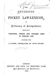 The Students' Pocket Law-lexicon; Or, Dictionary of Jurisprudence: Explaining Technical Words and Phrases Used in English Law. Together with a Literal Translation of Latin Maxims
