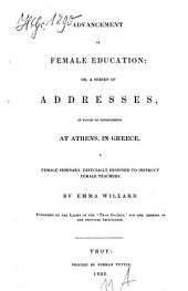 Advancement of Female Education: Or a Series of Addresses, in Faver of Establishing at Athens in Greece a Female Seminary Especially Designed to Instruct Female Teachers