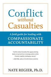 Conflict without Casualties: A Field Guide for Leading with Compassionate Accountability, Edition 2