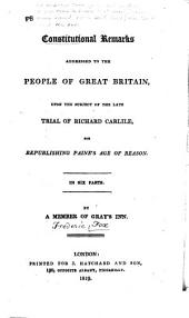 Constitutional Remarks Addressed to the People of Great Britain, Upon the Subject of the ... Trial of Richard Carlile, for Republishing Paine's Age of Reason ...